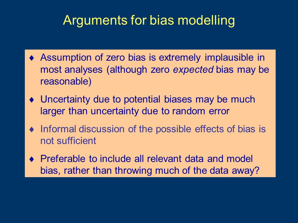 Arguments for bias modelling  Assumption of zero bias is extremely implausible in most analyses (although zero expected bias may be reasonable)  Uncertainty due to potential biases may be much larger than uncertainty due to random error  Informal discussion of the possible effects of bias is not sufficient  Preferable to include all relevant data and model bias, rather than throwing much of the data away