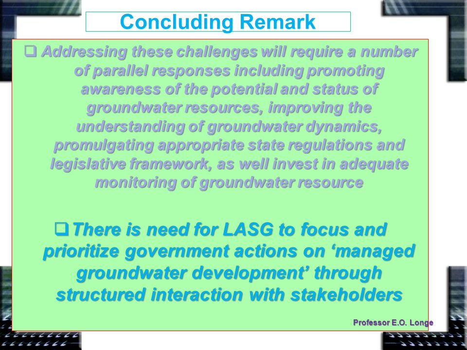 Concluding Remark  Addressing these challenges will require a number of parallel responses including promoting awareness of the potential and status of groundwater resources, improving the understanding of groundwater dynamics, promulgating appropriate state regulations and legislative framework, as well invest in adequate monitoring of groundwater resource  There is need for LASG to focus and prioritize government actions on 'managed groundwater development' through structured interaction with stakeholders Professor E.O.