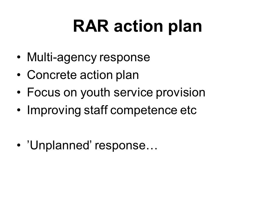 RAR action plan Multi-agency response Concrete action plan Focus on youth service provision Improving staff competence etc 'Unplanned' response…