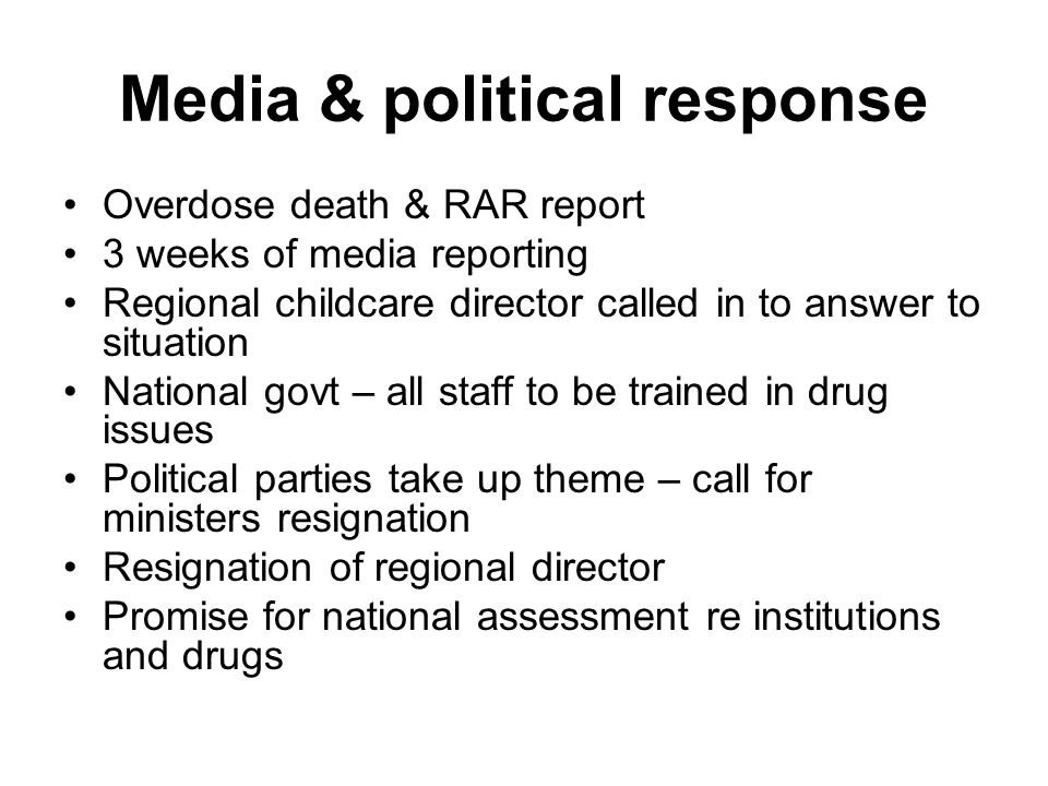 Media & political response Overdose death & RAR report 3 weeks of media reporting Regional childcare director called in to answer to situation National govt – all staff to be trained in drug issues Political parties take up theme – call for ministers resignation Resignation of regional director Promise for national assessment re institutions and drugs