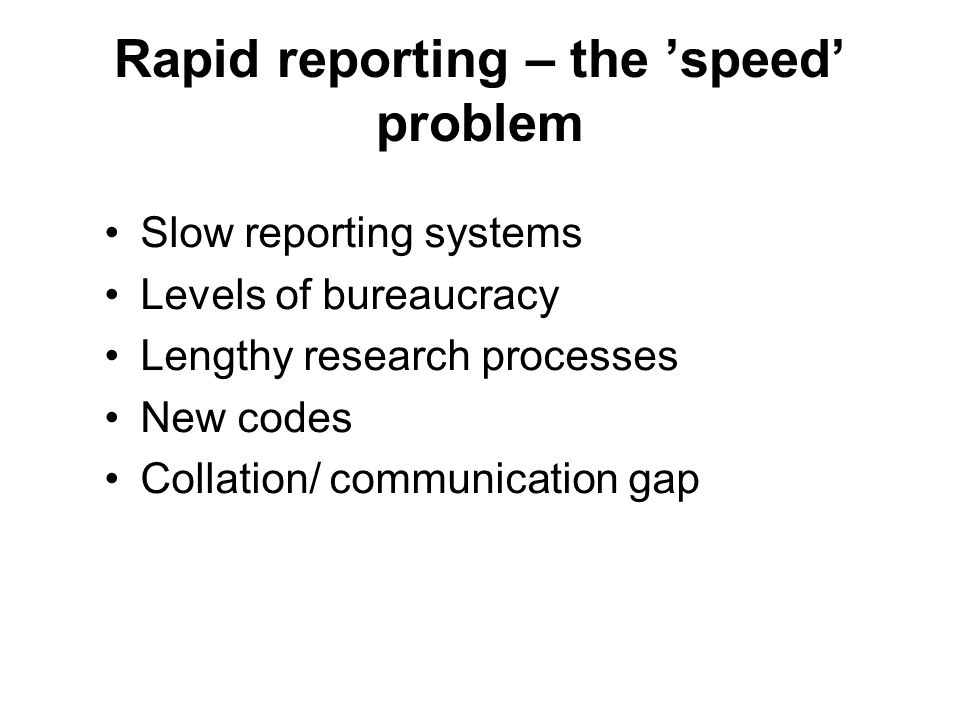 Rapid reporting – the 'speed' problem Slow reporting systems Levels of bureaucracy Lengthy research processes New codes Collation/ communication gap