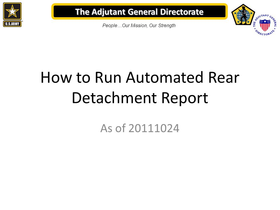 The Adjutant General Directorate People…Our Mission, Our Strength How to Run Automated Rear Detachment Report As of 20111024