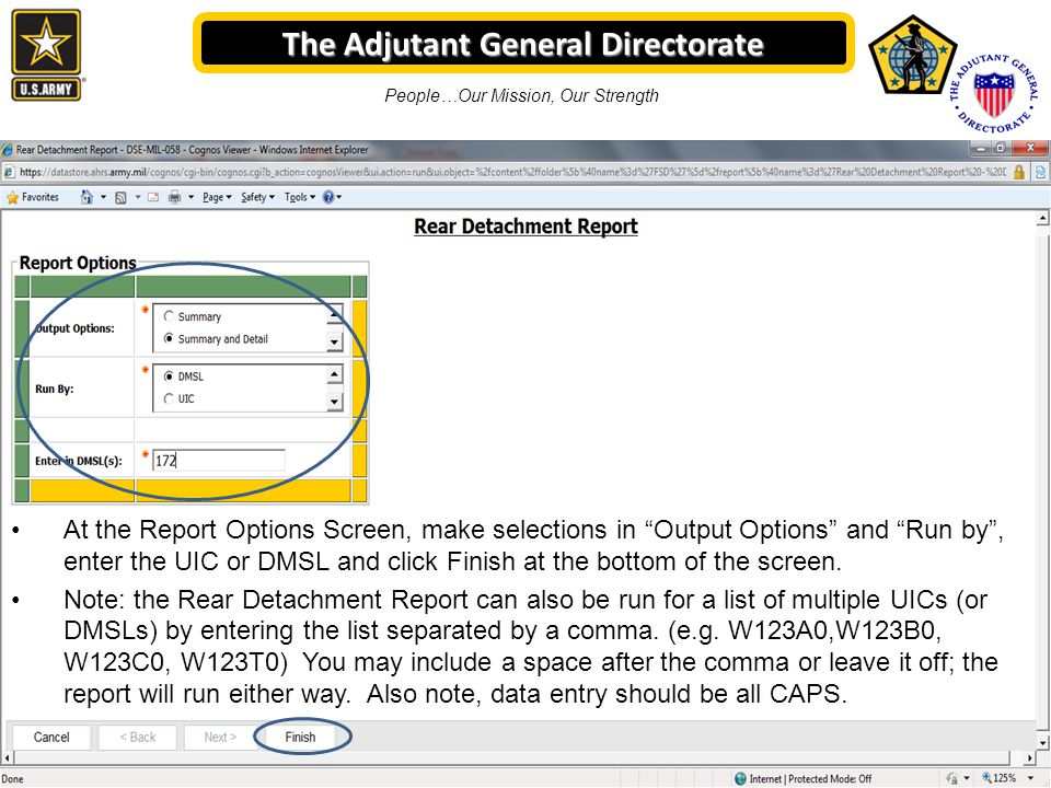 The Adjutant General Directorate People…Our Mission, Our Strength At the Report Options Screen, make selections in Output Options and Run by , enter the UIC or DMSL and click Finish at the bottom of the screen.