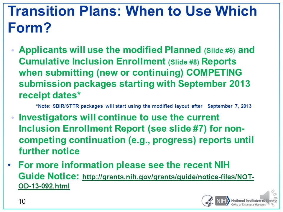 Addition of More than one race to Planned Enrollment Report ▫ Better alignment with the Census ▫ Better alignment of the NIH formats for reporting planned and actual enrollment Change in layout ▫ Simplify the reporting formats ▫ Clarify that race and ethnicity are distinct concepts and each participant should be given the option to identify with both Why the changes to the reporting formats.