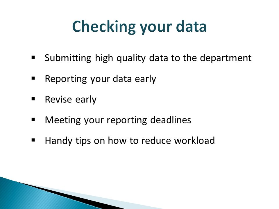  Submitting high quality data to the department  Reporting your data early  Revise early  Meeting your reporting deadlines  Handy tips on how to reduce workload