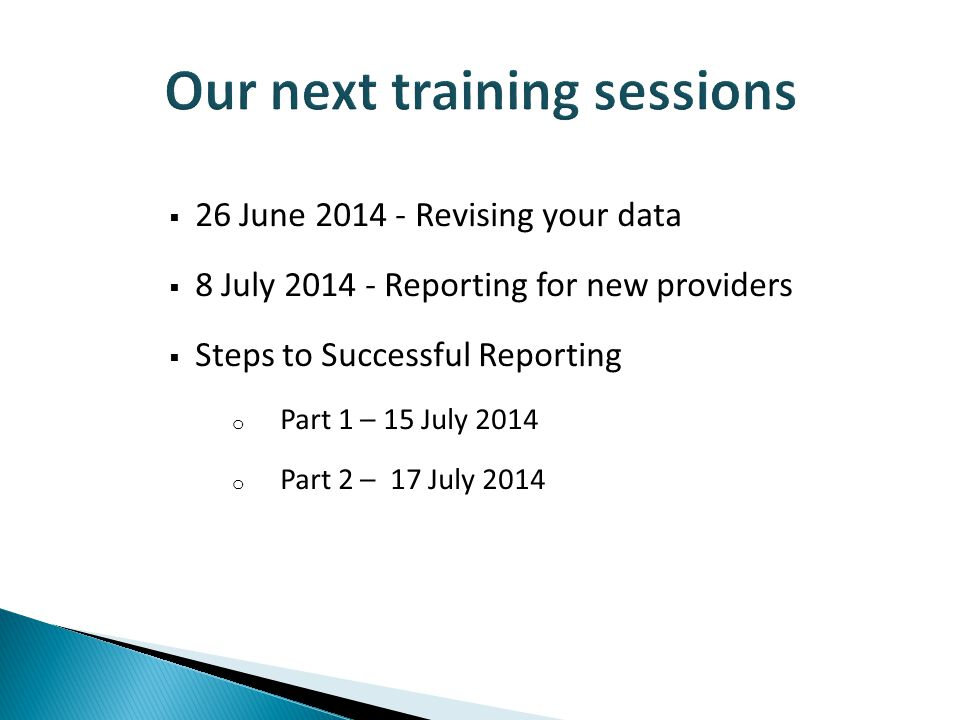  26 June 2014 - Revising your data  8 July 2014 - Reporting for new providers  Steps to Successful Reporting o Part 1 – 15 July 2014 o Part 2 – 17 July 2014