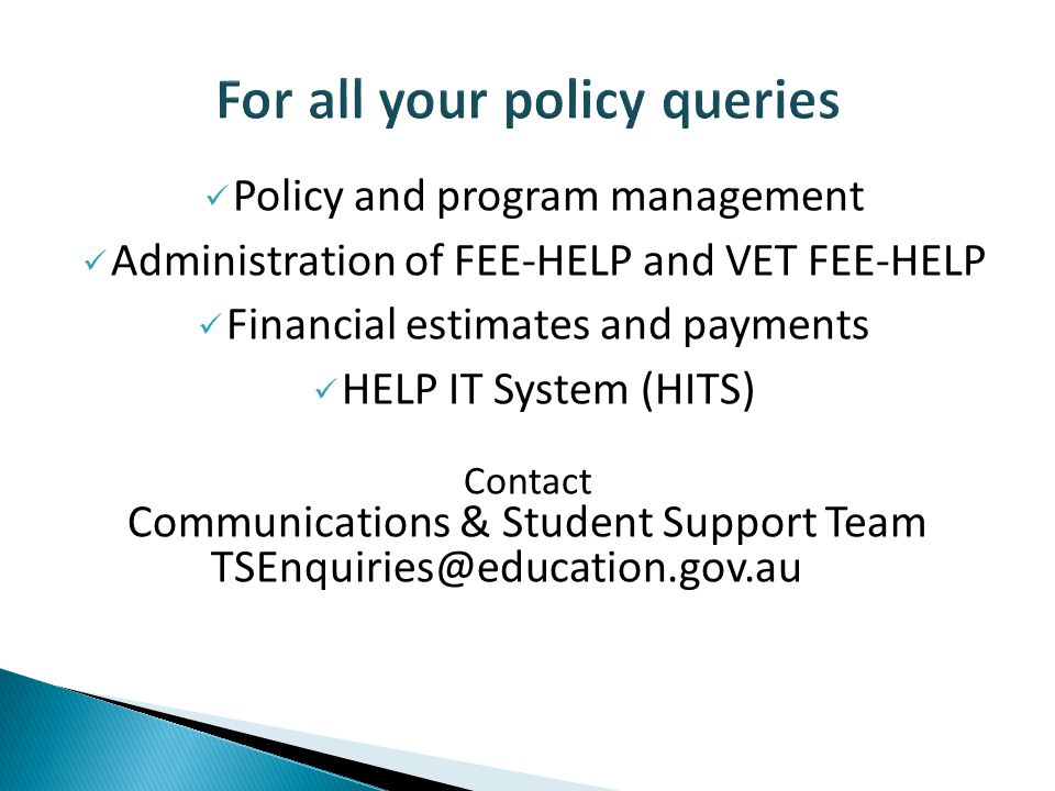 Policy and program management Administration of FEE-HELP and VET FEE-HELP Financial estimates and payments HELP IT System (HITS) Contact Communications & Student Support Team TSEnquiries@education.gov.au