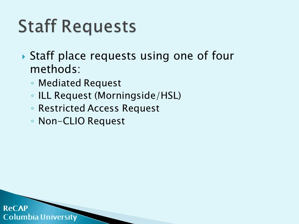 ReCAP Columbia University  Staff place requests using one of four methods: ◦ Mediated Request ◦ ILL Request (Morningside/HSL) ◦ Restricted Access Request ◦ Non-CLIO Request