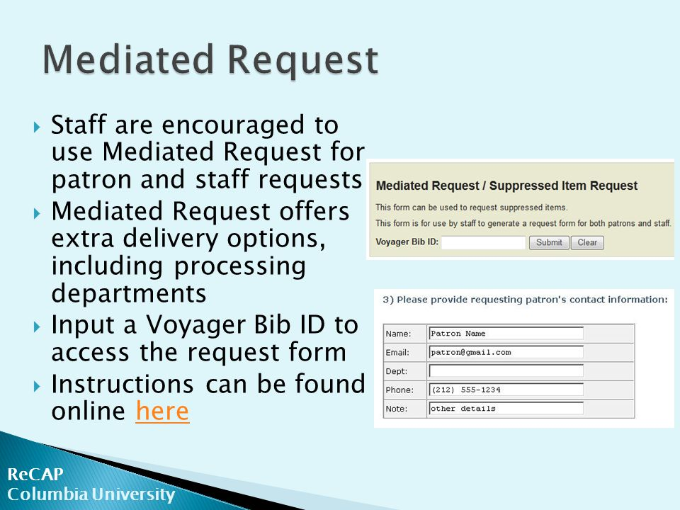 ReCAP Columbia University  Staff are encouraged to use Mediated Request for patron and staff requests  Mediated Request offers extra delivery options, including processing departments  Input a Voyager Bib ID to access the request form  Instructions can be found online herehere