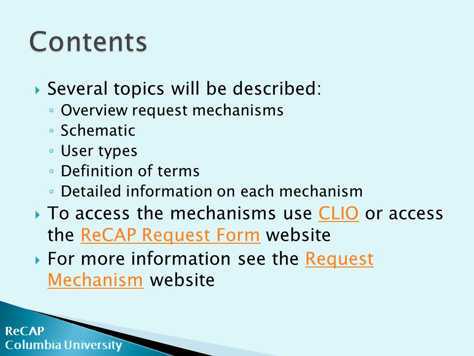 ReCAP Columbia University  Several topics will be described: ◦ Overview request mechanisms ◦ Schematic ◦ User types ◦ Definition of terms ◦ Detailed information on each mechanism  To access the mechanisms use CLIO or access the ReCAP Request Form websiteCLIOReCAP Request Form  For more information see the Request Mechanism websiteRequest Mechanism