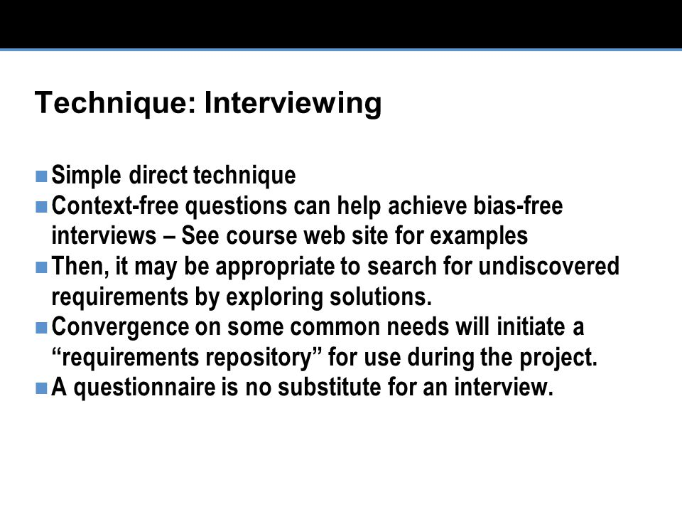 Technique: Interviewing Simple direct technique Context-free questions can help achieve bias-free interviews – See course web site for examples Then, it may be appropriate to search for undiscovered requirements by exploring solutions.