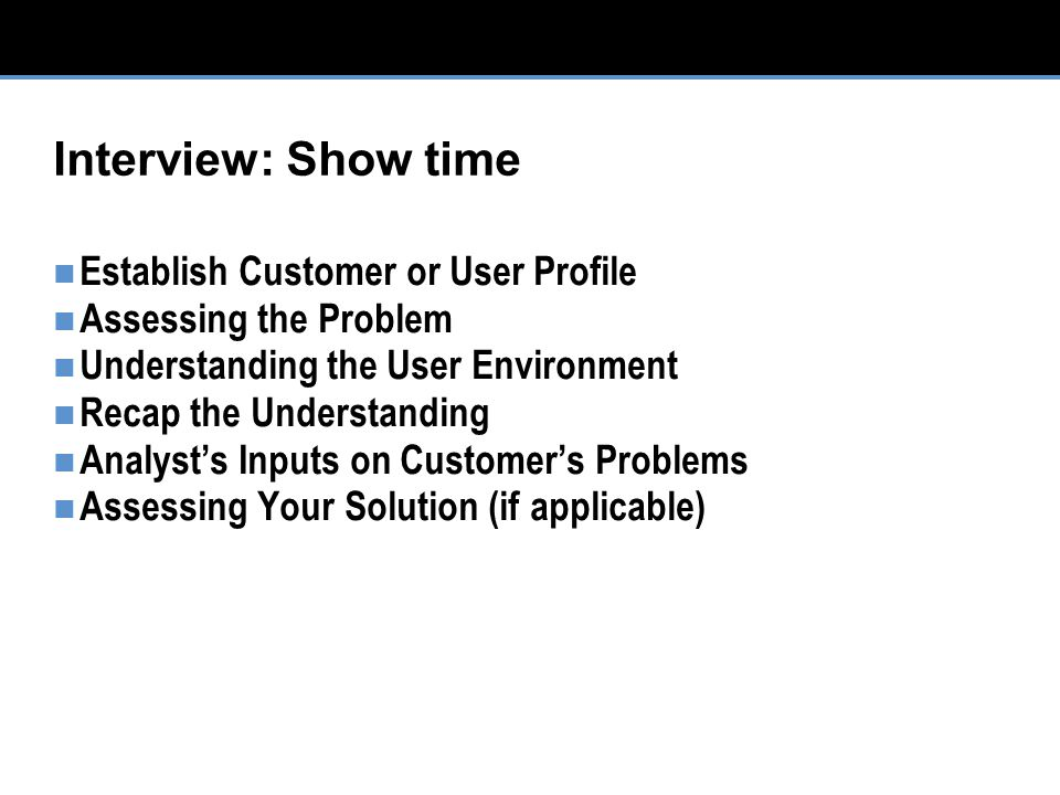 Interview: Show time Establish Customer or User Profile Assessing the Problem Understanding the User Environment Recap the Understanding Analyst's Inputs on Customer's Problems Assessing Your Solution (if applicable)