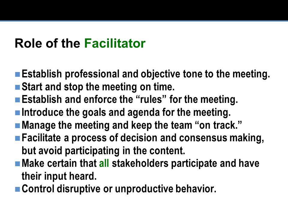 Role of the Facilitator Establish professional and objective tone to the meeting.