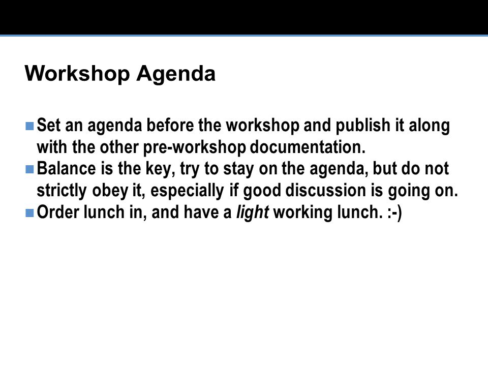 Workshop Agenda Set an agenda before the workshop and publish it along with the other pre-workshop documentation.