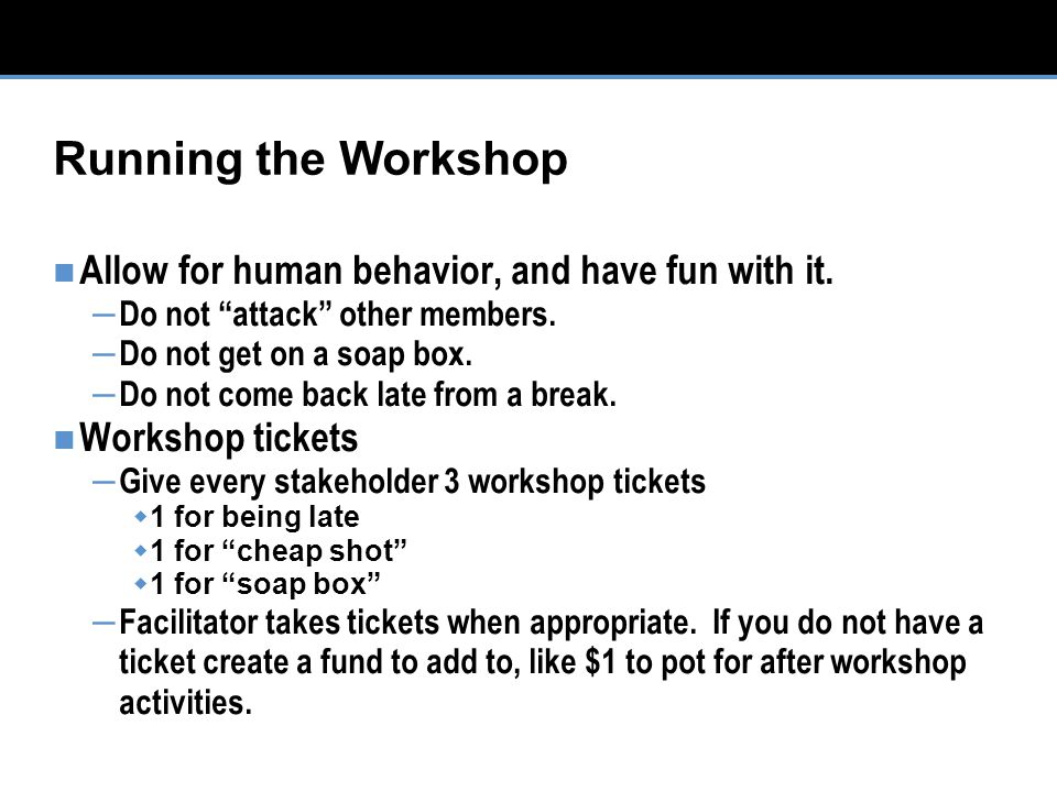 Running the Workshop Allow for human behavior, and have fun with it.