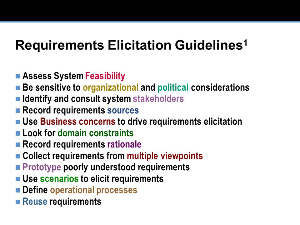 Requirements Elicitation Guidelines 1 Assess System Feasibility Be sensitive to organizational and political considerations Identify and consult system stakeholders Record requirements sources Use Business concerns to drive requirements elicitation Look for domain constraints Record requirements rationale Collect requirements from multiple viewpoints Prototype poorly understood requirements Use scenarios to elicit requirements Define operational processes Reuse requirements