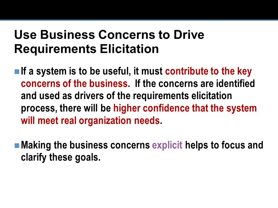 Use Business Concerns to Drive Requirements Elicitation If a system is to be useful, it must contribute to the key concerns of the business.