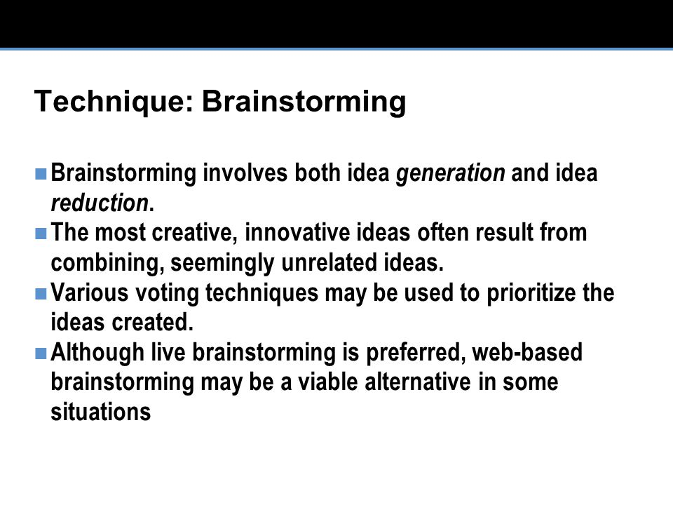 Technique: Brainstorming Brainstorming involves both idea generation and idea reduction.