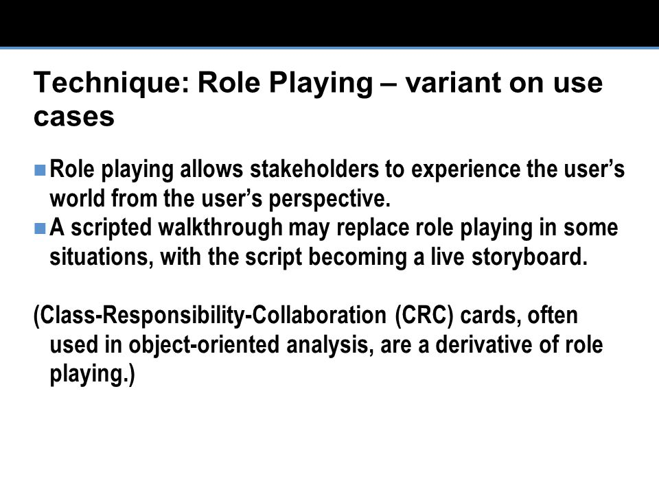 Technique: Role Playing – variant on use cases Role playing allows stakeholders to experience the user's world from the user's perspective.