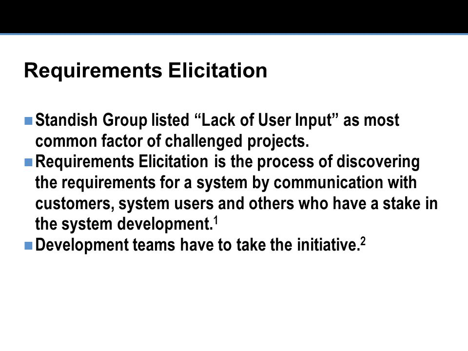 Requirements Elicitation Standish Group listed Lack of User Input as most common factor of challenged projects.