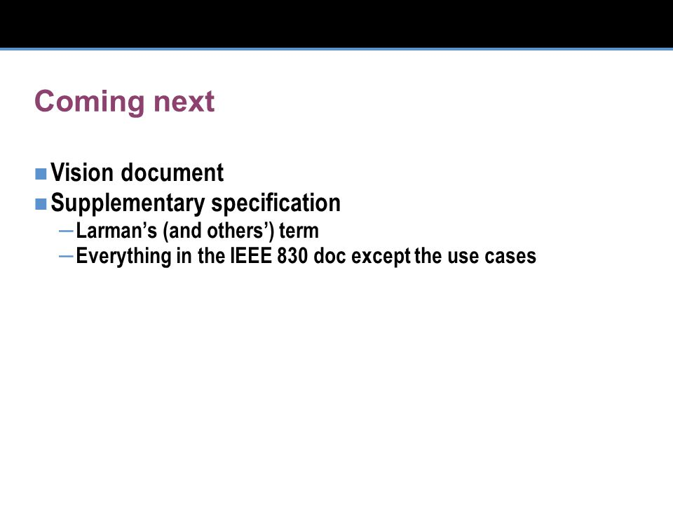 Coming next Vision document Supplementary specification – Larman's (and others') term – Everything in the IEEE 830 doc except the use cases