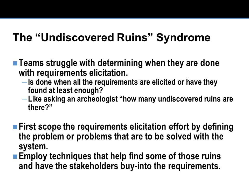 The Undiscovered Ruins Syndrome Teams struggle with determining when they are done with requirements elicitation.