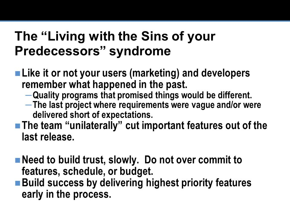 The Living with the Sins of your Predecessors syndrome Like it or not your users (marketing) and developers remember what happened in the past.