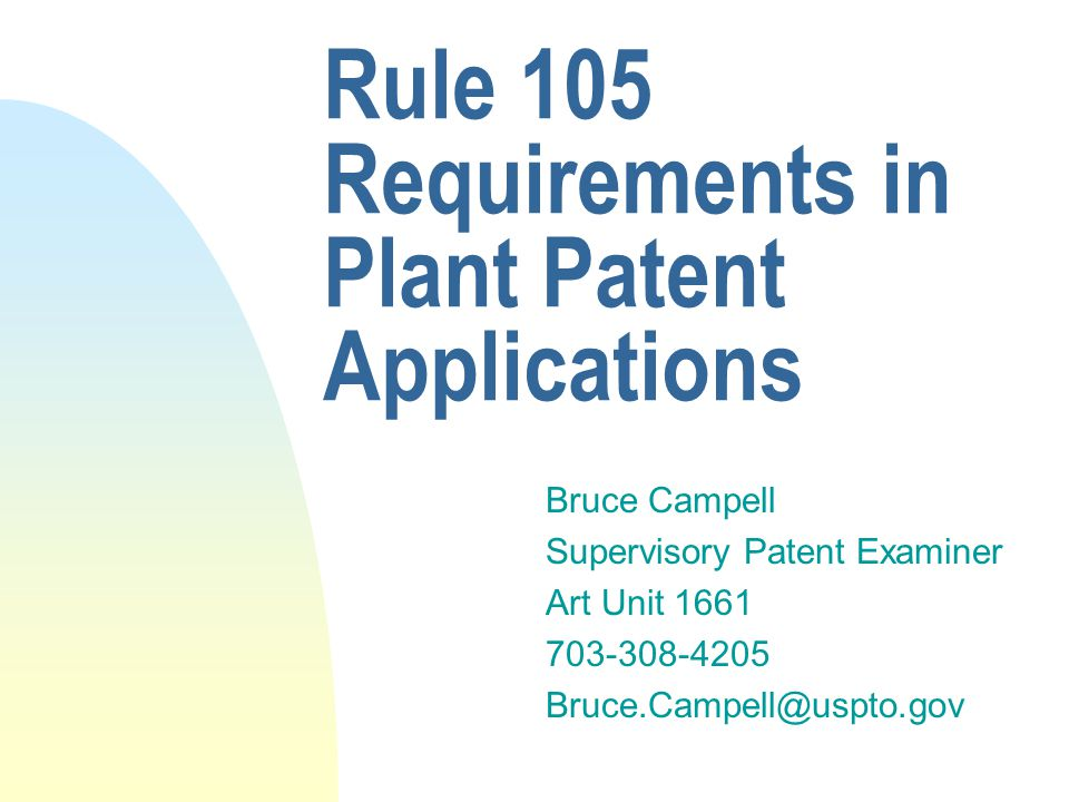 Rule 105 Requirements in Plant Patent Applications Bruce Campell Supervisory Patent Examiner Art Unit 1661 703-308-4205 Bruce.Campell@uspto.gov