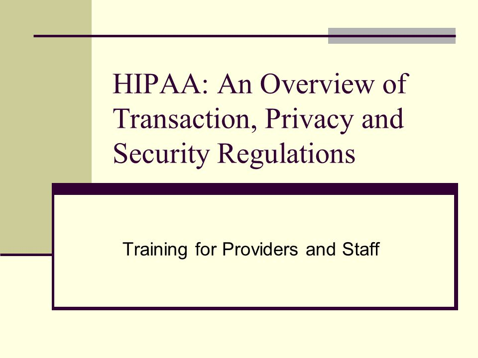 HIPAA: An Overview of Transaction, Privacy and Security Regulations Training for Providers and Staff