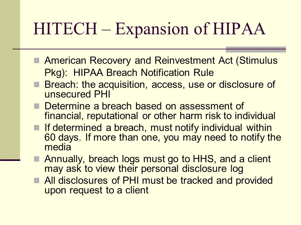 HITECH – Expansion of HIPAA American Recovery and Reinvestment Act (Stimulus Pkg): HIPAA Breach Notification Rule Breach: the acquisition, access, use or disclosure of unsecured PHI Determine a breach based on assessment of financial, reputational or other harm risk to individual If determined a breach, must notify individual within 60 days.