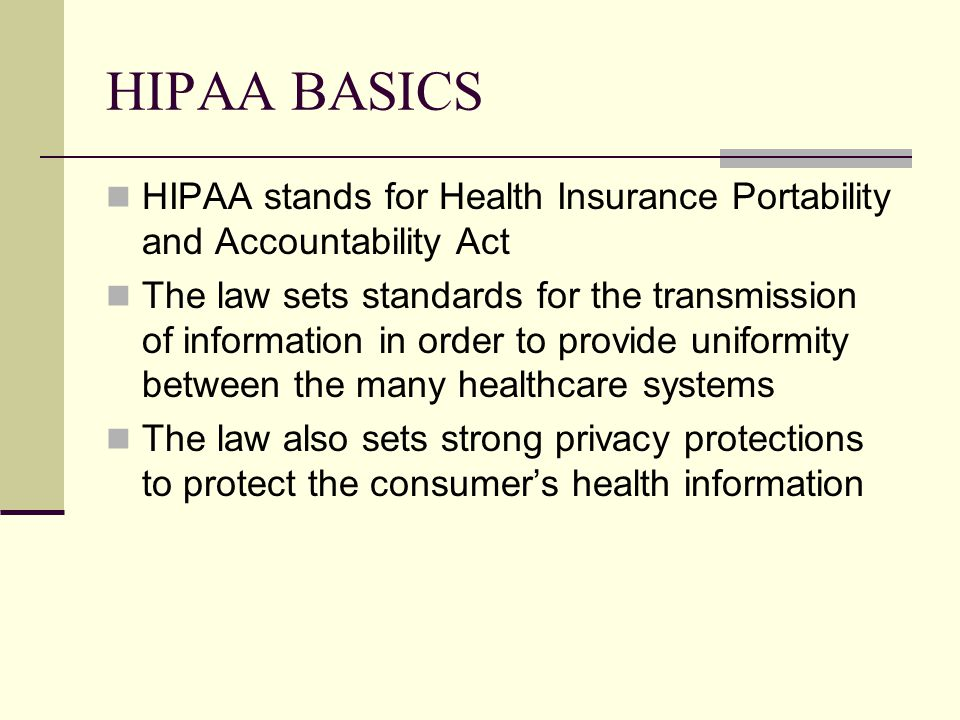 HIPAA BASICS HIPAA stands for Health Insurance Portability and Accountability Act The law sets standards for the transmission of information in order to provide uniformity between the many healthcare systems The law also sets strong privacy protections to protect the consumer's health information