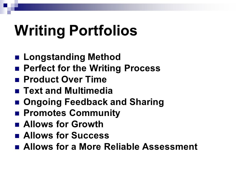Writing Portfolios Longstanding Method Perfect for the Writing Process Product Over Time Text and Multimedia Ongoing Feedback and Sharing Promotes Community Allows for Growth Allows for Success Allows for a More Reliable Assessment