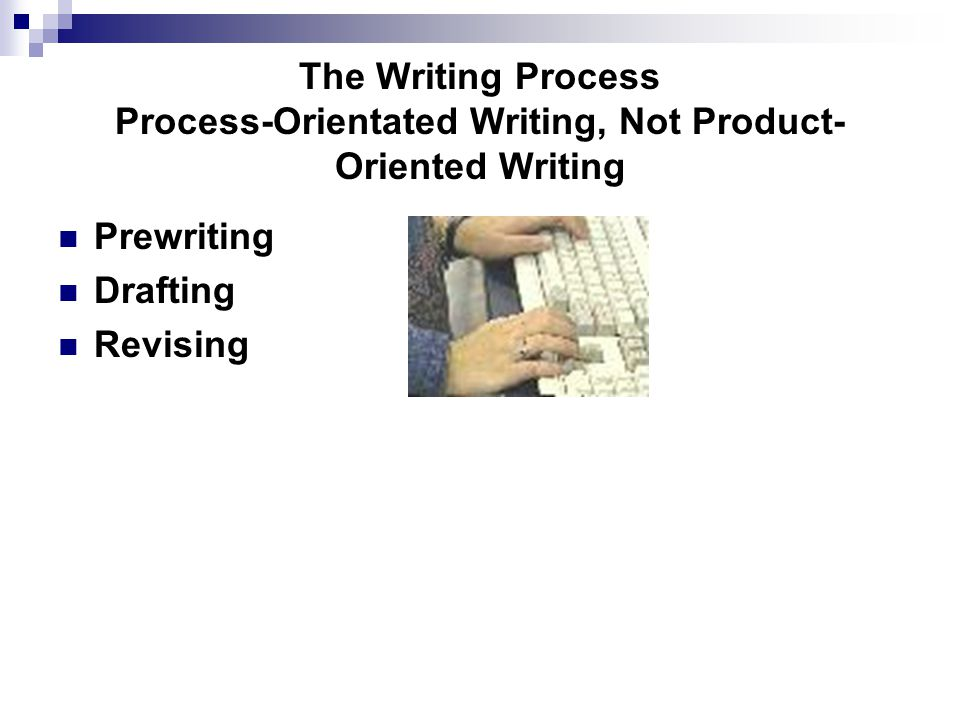 The Writing Process Process-Orientated Writing, Not Product- Oriented Writing Prewriting Drafting Revising