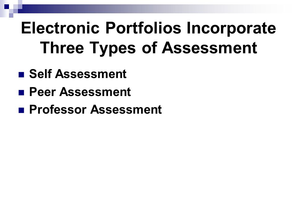 Electronic Portfolios Incorporate Three Types of Assessment Self Assessment Peer Assessment Professor Assessment