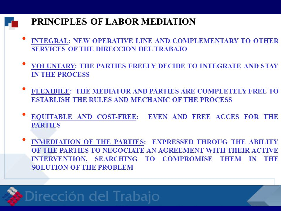 PRINCIPLES OF LABOR MEDIATION  INTEGRAL: NEW OPERATIVE LINE AND COMPLEMENTARY TO OTHER SERVICES OF THE DIRECCION DEL TRABAJO  VOLUNTARY: THE PARTIES FREELY DECIDE TO INTEGRATE AND STAY IN THE PROCESS  FLEXIBILE: THE MEDIATOR AND PARTIES ARE COMPLETELY FREE TO ESTABLISH THE RULES AND MECHANIC OF THE PROCESS  EQUITABLE AND COST-FREE: EVEN AND FREE ACCES FOR THE PARTIES  INMEDIATION OF THE PARTIES: EXPRESSED THROUG THE ABILITY OF THE PARTIES TO NEGOCIATE AN AGREEMENT WITH THEIR ACTIVE INTERVENTION, SEARCHING TO COMPROMISE THEM IN THE SOLUTION OF THE PROBLEM RELACIONES LABORALES RELACIONES LABORALES RELACI
