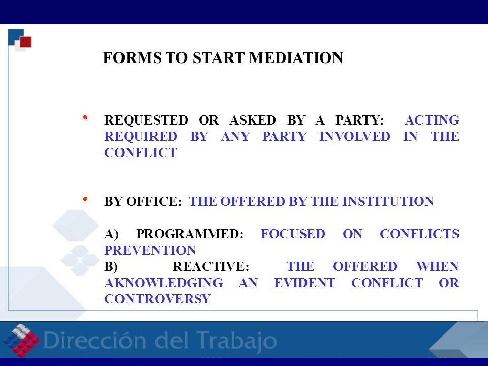 FORMS TO START MEDIATION  REQUESTED OR ASKED BY A PARTY: ACTING REQUIRED BY ANY PARTY INVOLVED IN THE CONFLICT  BY OFFICE: THE OFFERED BY THE INSTITUTION A) PROGRAMMED: FOCUSED ON CONFLICTS PREVENTION B) REACTIVE: THE OFFERED WHEN AKNOWLEDGING AN EVIDENT CONFLICT OR CONTROVERSY