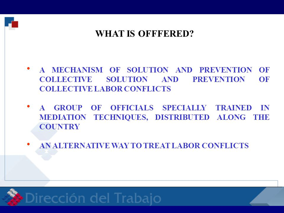  A MECHANISM OF SOLUTION AND PREVENTION OF COLLECTIVE SOLUTION AND PREVENTION OF COLLECTIVE LABOR CONFLICTS  A GROUP OF OFFICIALS SPECIALLY TRAINED IN MEDIATION TECHNIQUES, DISTRIBUTED ALONG THE COUNTRY  AN ALTERNATIVE WAY TO TREAT LABOR CONFLICTS WHAT IS OFFFERED.