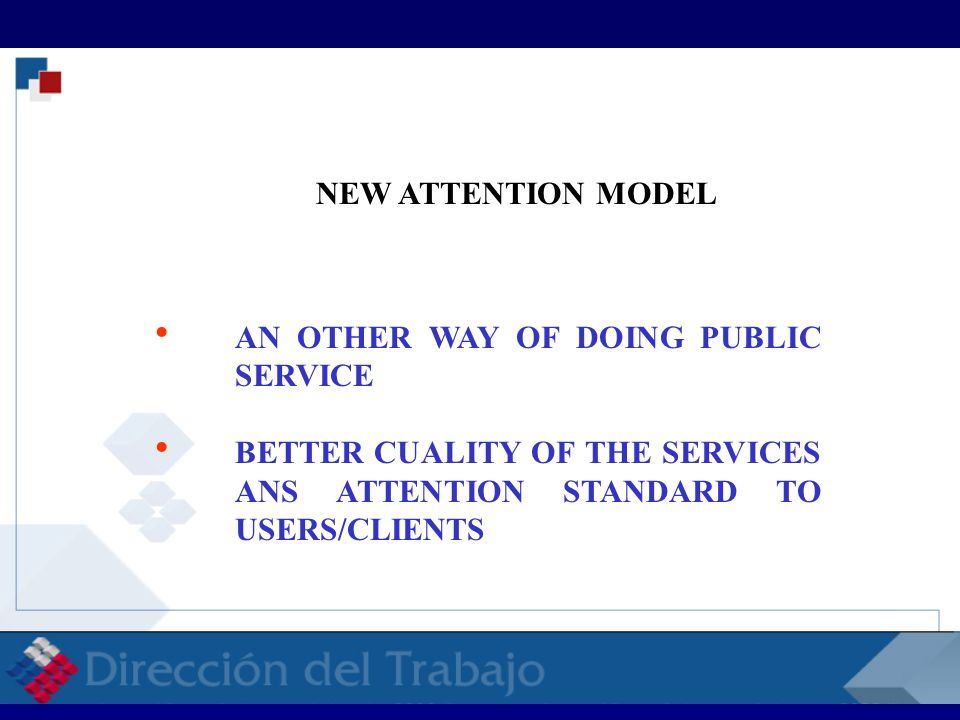 RELACIONES LABORALES RELACIONES LABORALES RELACI NEW ATTENTION MODEL  AN OTHER WAY OF DOING PUBLIC SERVICE  BETTER CUALITY OF THE SERVICES ANS ATTENTION STANDARD TO USERS/CLIENTS