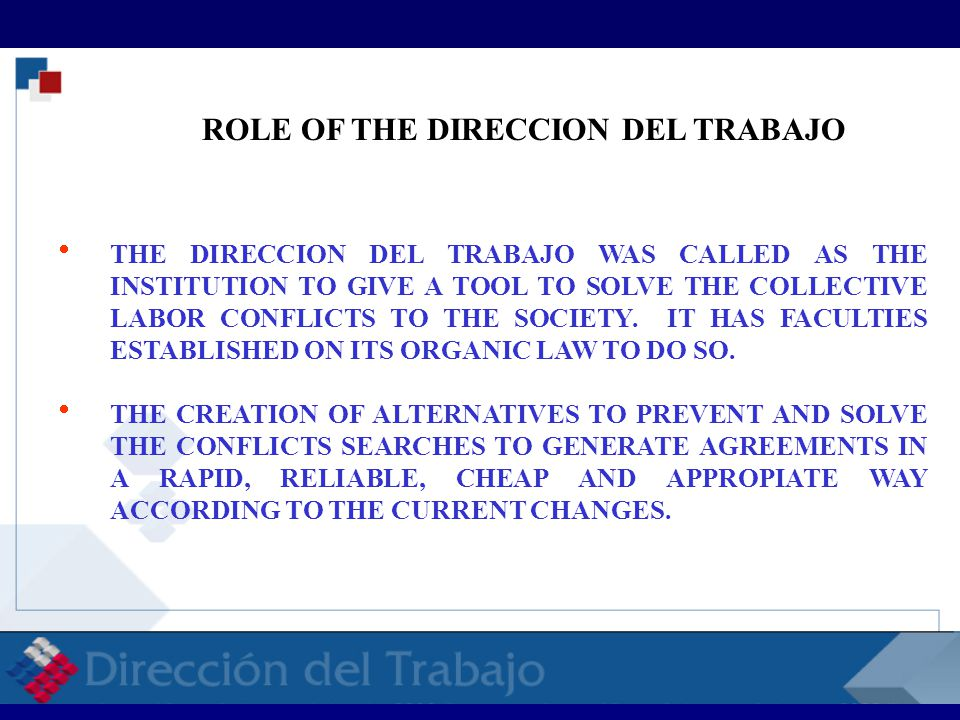  THE DIRECCION DEL TRABAJO WAS CALLED AS THE INSTITUTION TO GIVE A TOOL TO SOLVE THE COLLECTIVE LABOR CONFLICTS TO THE SOCIETY.