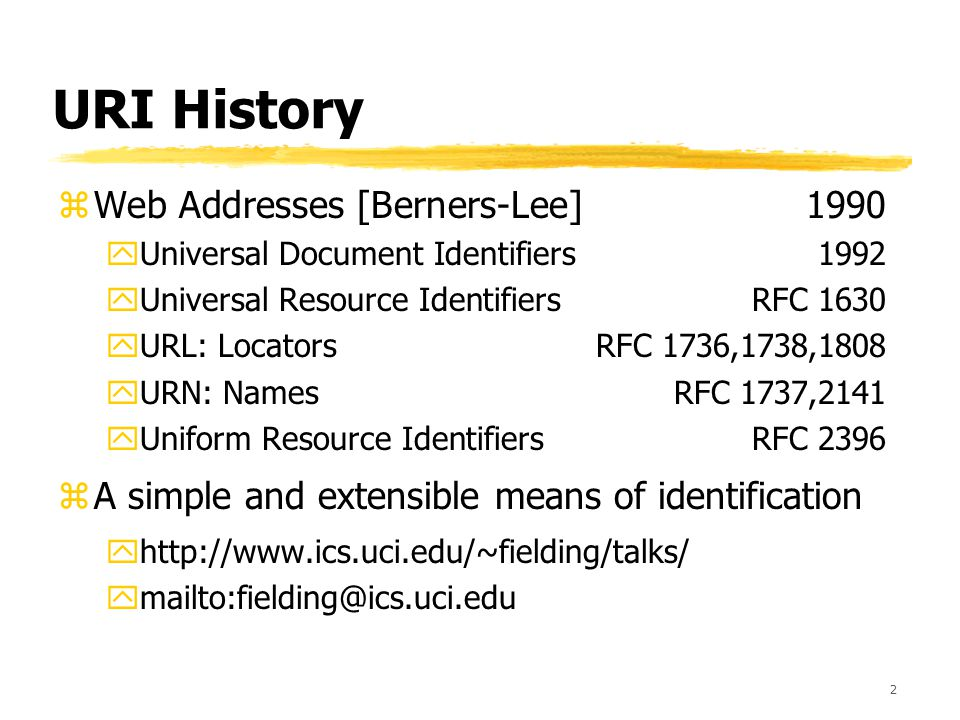 2 URI History zWeb Addresses [Berners-Lee]1990 yUniversal Document Identifiers1992 yUniversal Resource IdentifiersRFC 1630 yURL: LocatorsRFC 1736,1738,1808 yURN: NamesRFC 1737,2141 yUniform Resource IdentifiersRFC 2396 zA simple and extensible means of identification yhttp://www.ics.uci.edu/~fielding/talks/ ymailto:fielding@ics.uci.edu