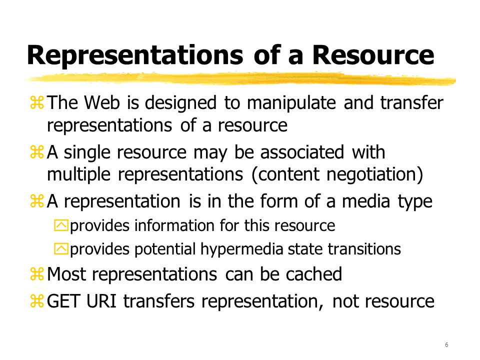 6 Representations of a Resource zThe Web is designed to manipulate and transfer representations of a resource zA single resource may be associated with multiple representations (content negotiation) zA representation is in the form of a media type yprovides information for this resource yprovides potential hypermedia state transitions zMost representations can be cached zGET URI transfers representation, not resource