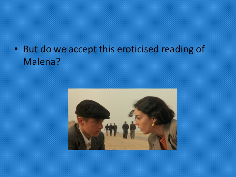 But do we accept this eroticised reading of Malena