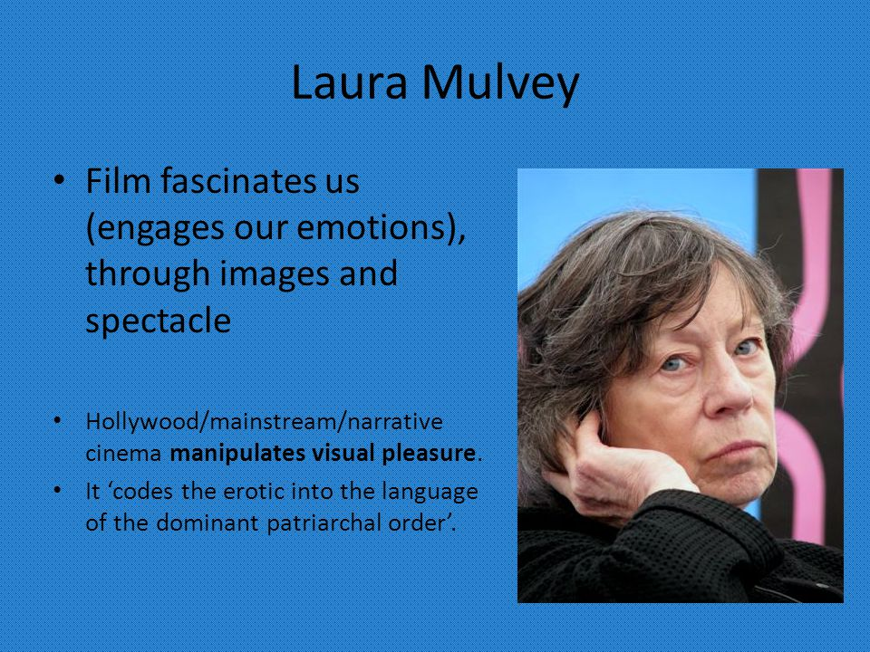 Laura Mulvey Film fascinates us (engages our emotions), through images and spectacle Hollywood/mainstream/narrative cinema manipulates visual pleasure.