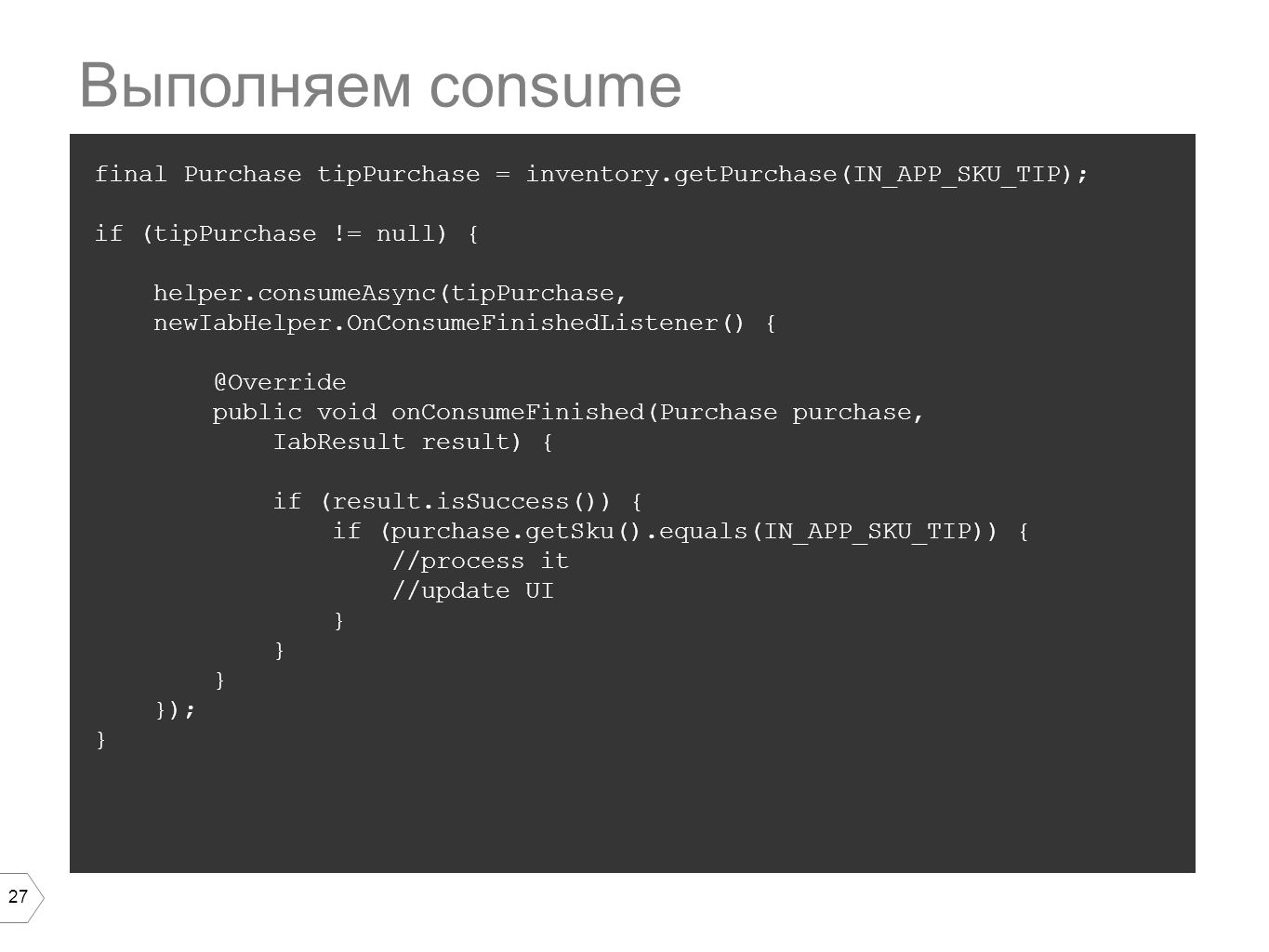 27 final Purchase tipPurchase = inventory.getPurchase(IN_APP_SKU_TIP); if (tipPurchase != null) { helper.consumeAsync(tipPurchase, newIabHelper.OnConsumeFinishedListener() { @Override public void onConsumeFinished(Purchase purchase, IabResult result) { if (result.isSuccess()) { if (purchase.getSku().equals(IN_APP_SKU_TIP)) { //process it //update UI } }); } Выполняем consume