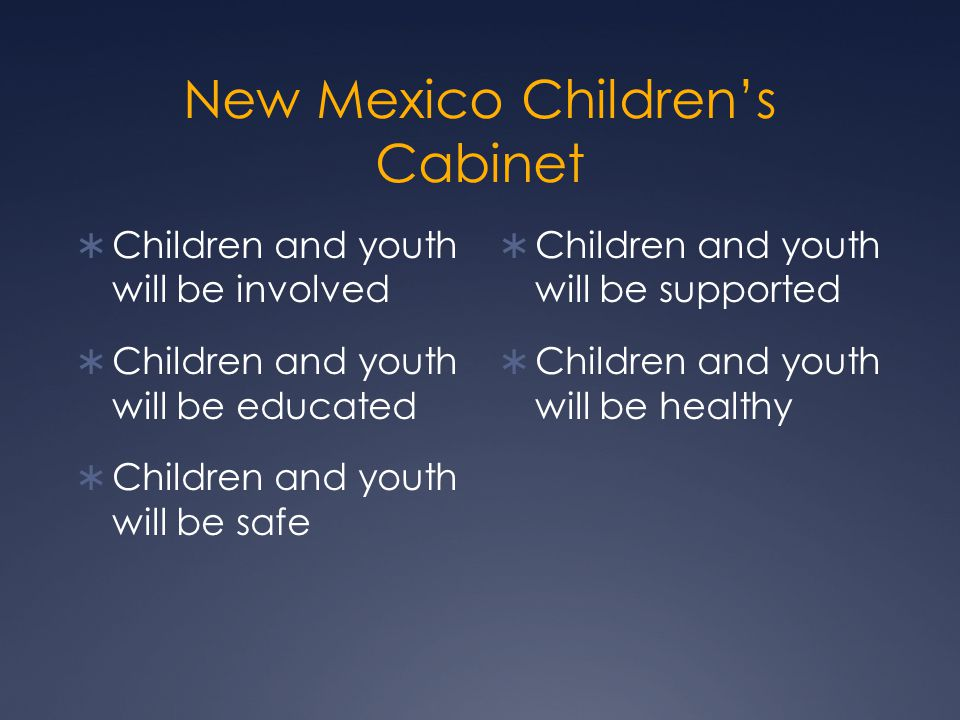 New Mexico Children's Cabinet  Children and youth will be involved  Children and youth will be educated  Children and youth will be safe  Children and youth will be supported  Children and youth will be healthy