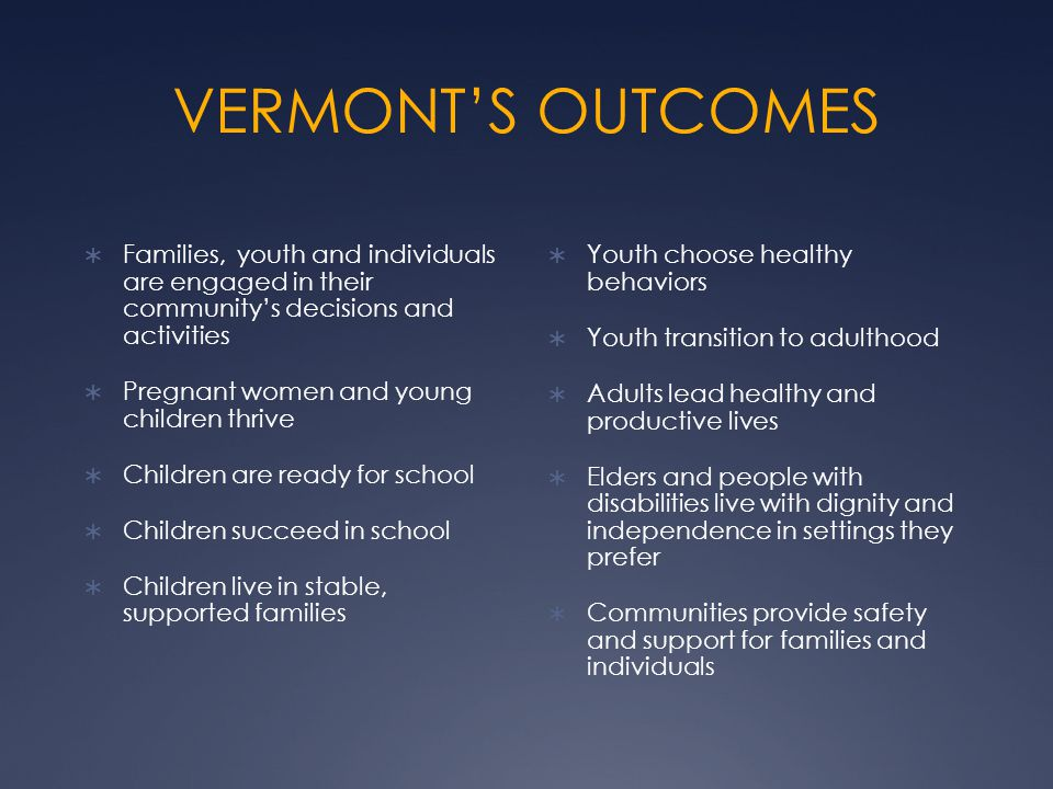 VERMONT'S OUTCOMES  Families, youth and individuals are engaged in their community's decisions and activities  Pregnant women and young children thrive  Children are ready for school  Children succeed in school  Children live in stable, supported families  Youth choose healthy behaviors  Youth transition to adulthood  Adults lead healthy and productive lives  Elders and people with disabilities live with dignity and independence in settings they prefer  Communities provide safety and support for families and individuals