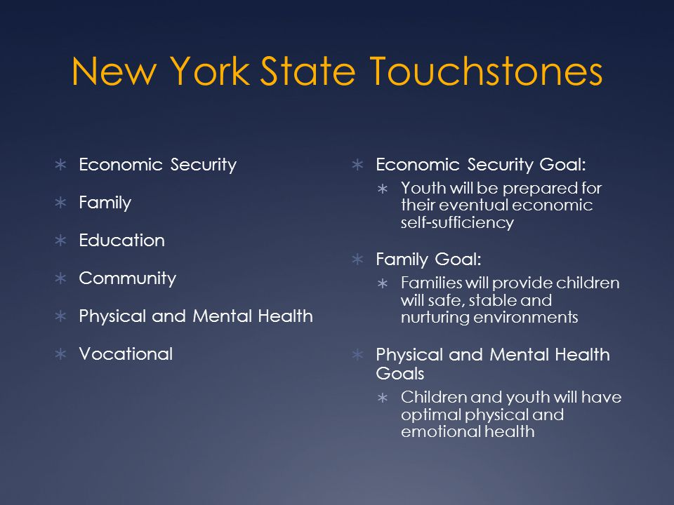 New York State Touchstones  Economic Security  Family  Education  Community  Physical and Mental Health  Vocational  Economic Security Goal:  Youth will be prepared for their eventual economic self-sufficiency  Family Goal:  Families will provide children will safe, stable and nurturing environments  Physical and Mental Health Goals  Children and youth will have optimal physical and emotional health