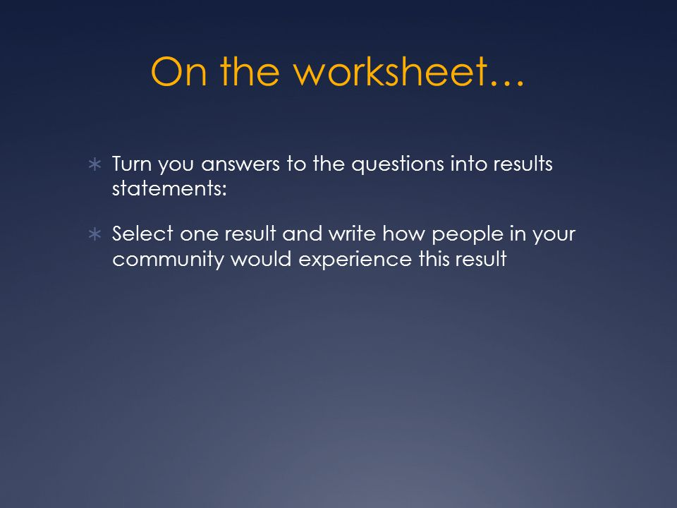 On the worksheet…  Turn you answers to the questions into results statements:  Select one result and write how people in your community would experience this result
