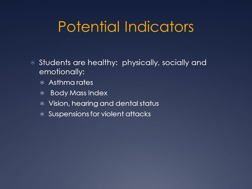 Potential Indicators  Students are healthy: physically, socially and emotionally:  Asthma rates  Body Mass Index  Vision, hearing and dental status  Suspensions for violent attacks