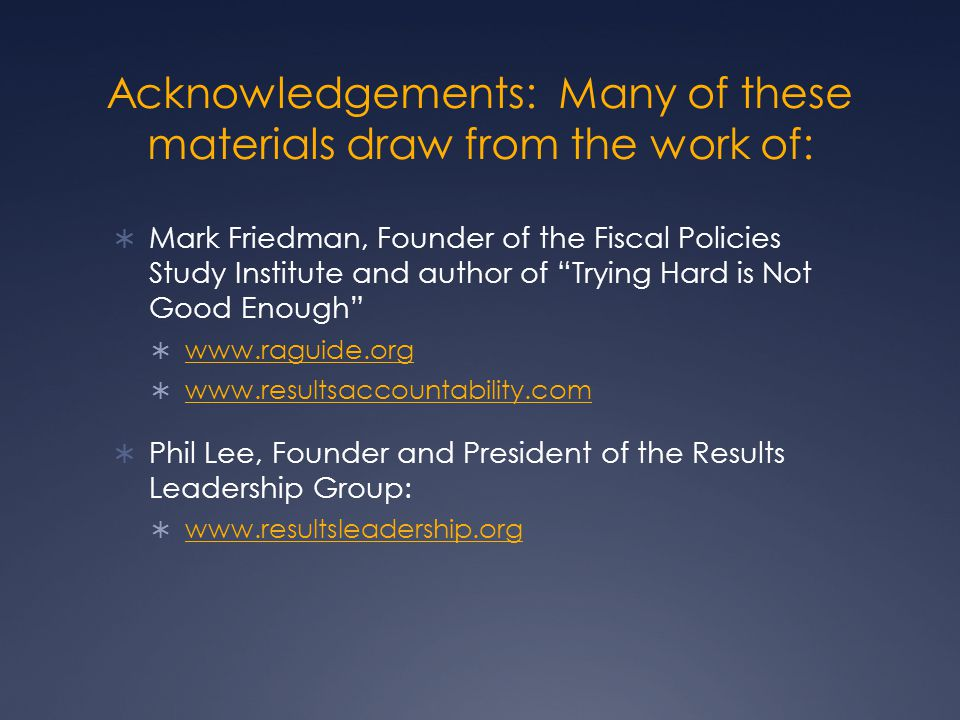 Acknowledgements: Many of these materials draw from the work of:  Mark Friedman, Founder of the Fiscal Policies Study Institute and author of Trying Hard is Not Good Enough  www.raguide.org www.raguide.org  www.resultsaccountability.com www.resultsaccountability.com  Phil Lee, Founder and President of the Results Leadership Group:  www.resultsleadership.org www.resultsleadership.org